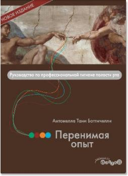 Перенимая опыт. Руководство по профессиональной гигиене полости рта (Антонелла Тани Боттичелли (Antonella Tani Botticelli)) 2013 г.