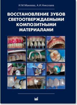 Восстановление зубов светоотверждаемыми композитными материалами: практическое руководствово для врачей стоматологов-терапевтов (И.М.Макеева, А.И.Николаев) 2011 г.
