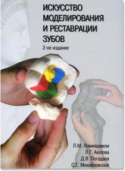 Искусство моделирования и реставрации зубов (Ломиашвили Л.М., Аюпова Л.Г., Погадаев Д.В., Михайловский С.Г.) 2014 г.