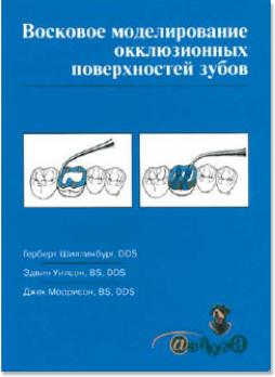 Восковое моделирование окклюзионных поверхностей зубов (Герберт Шиллинбург, Эдвин Уилсон, Джек Моррисон) 2004 г.
